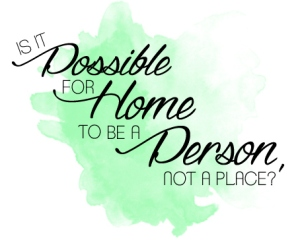 Home a Person not a Place